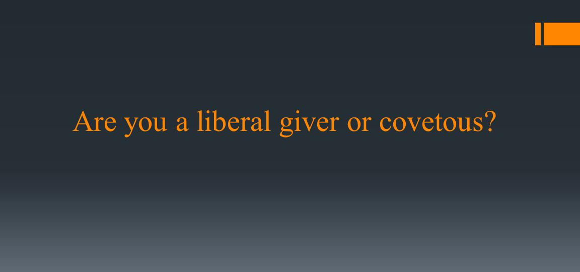 Are you a liberal giver or covetous?
