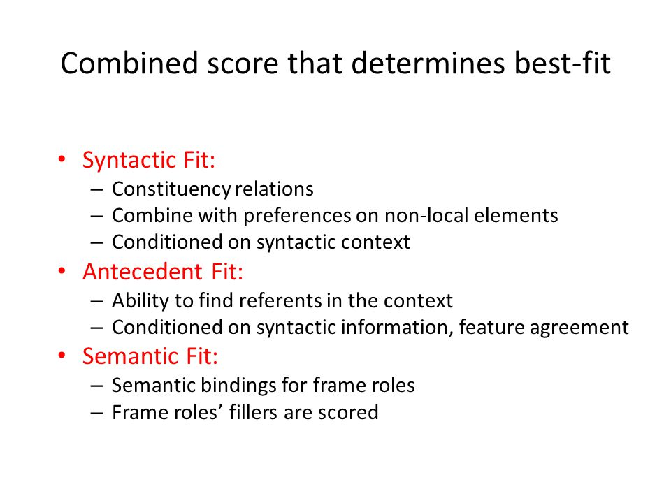 Combined score that determines best-fit Syntactic Fit: – Constituency relations – Combine with preferences on non-local elements – Conditioned on syntactic context Antecedent Fit: – Ability to find referents in the context – Conditioned on syntactic information, feature agreement Semantic Fit: – Semantic bindings for frame roles – Frame roles' fillers are scored