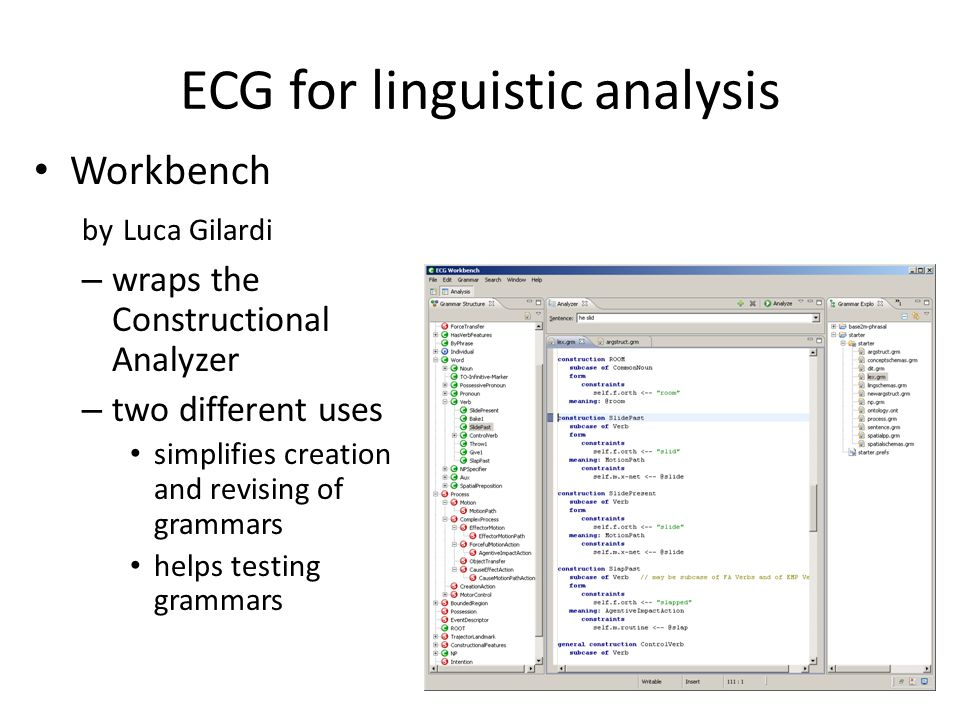 ECG for linguistic analysis Workbench by Luca Gilardi – wraps the Constructional Analyzer – two different uses simplifies creation and revising of grammars helps testing grammars