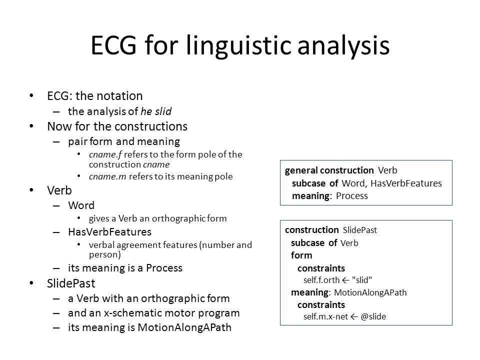 ECG for linguistic analysis ECG: the notation – the analysis of he slid Now for the constructions – pair form and meaning cname.f refers to the form pole of the construction cname cname.m refers to its meaning pole Verb – Word gives a Verb an orthographic form – HasVerbFeatures verbal agreement features (number and person) – its meaning is a Process SlidePast – a Verb with an orthographic form – and an x-schematic motor program – its meaning is MotionAlongAPath general construction Verb subcase of Word, HasVerbFeatures meaning: Process construction SlidePast subcase of Verb form constraints self.f.orth ← slid meaning : MotionAlongAPath constraints self.m.x-net ← @slide