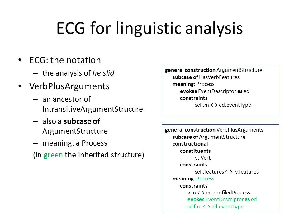ECG for linguistic analysis ECG: the notation – the analysis of he slid VerbPlusArguments – an ancestor of IntransitiveArgumentStrucure – also a subcase of ArgumentStructure – meaning: a Process (in green the inherited structure) general construction ArgumentStructure subcase of HasVerbFeatures meaning: Process evokes EventDescriptor as ed constraints self.m ↔ ed.eventType general construction VerbPlusArguments subcase of ArgumentStructure constructional constituents v: Verb constraints self.features ↔ v.features meaning: Process constraints v.m ↔ ed.profiledProcess evokes EventDescriptor as ed self.m ↔ ed.eventType