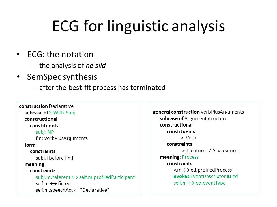ECG for linguistic analysis ECG: the notation – the analysis of he slid SemSpec synthesis – after the best-fit process has terminated general construction VerbPlusArguments subcase of ArgumentStructure constructional constituents v: Verb constraints self.features ↔ v.features meaning: Process constraints v.m ↔ ed.profiledProcess evokes EventDescriptor as ed self.m ↔ ed.eventType construction Declarative subcase of S-With-Subj constructional constituents subj: NP fin: VerbPlusArguments form constraints subj.f before fin.f meaning constraints subj.m.referent ↔ self.m.profiledParticipant self.m ↔ fin.ed self.m.speechAct ← Declarative