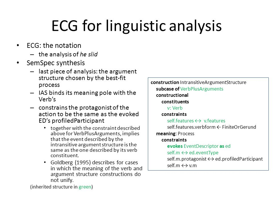 ECG for linguistic analysis ECG: the notation – the analysis of he slid SemSpec synthesis – last piece of analysis: the argument structure chosen by the best-fit process – IAS binds its meaning pole with the Verb's – constrains the protagonist of the action to be the same as the evoked ED's profiledParticipant together with the constraint described above for VerbPlusArguments, implies that the event described by the intransitive argument structure is the same as the one described by its verb constituent.