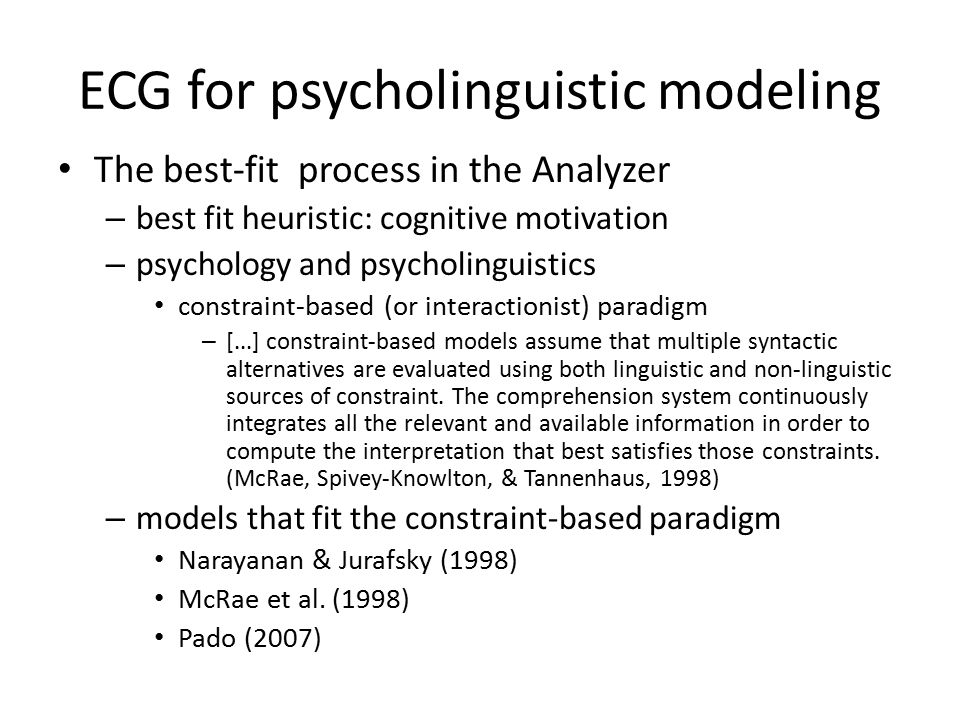 ECG for psycholinguistic modeling The best-fit process in the Analyzer – best fit heuristic: cognitive motivation – psychology and psycholinguistics constraint-based (or interactionist) paradigm – [...] constraint-based models assume that multiple syntactic alternatives are evaluated using both linguistic and non-linguistic sources of constraint.