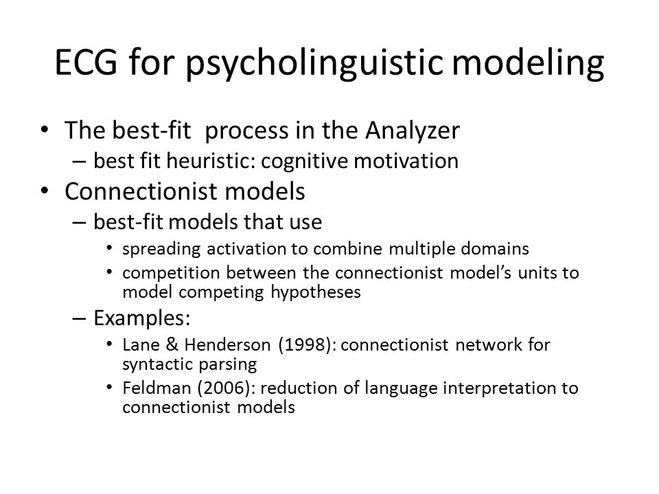 ECG for psycholinguistic modeling The best-fit process in the Analyzer – best fit heuristic: cognitive motivation Connectionist models – best-fit models that use spreading activation to combine multiple domains competition between the connectionist model's units to model competing hypotheses – Examples: Lane & Henderson (1998): connectionist network for syntactic parsing Feldman (2006): reduction of language interpretation to connectionist models