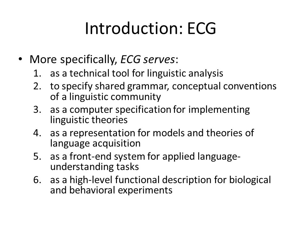 Introduction: ECG More specifically, ECG serves: 1.as a technical tool for linguistic analysis 2.to specify shared grammar, conceptual conventions of a linguistic community 3.as a computer specification for implementing linguistic theories 4.as a representation for models and theories of language acquisition 5.as a front-end system for applied language- understanding tasks 6.as a high-level functional description for biological and behavioral experiments