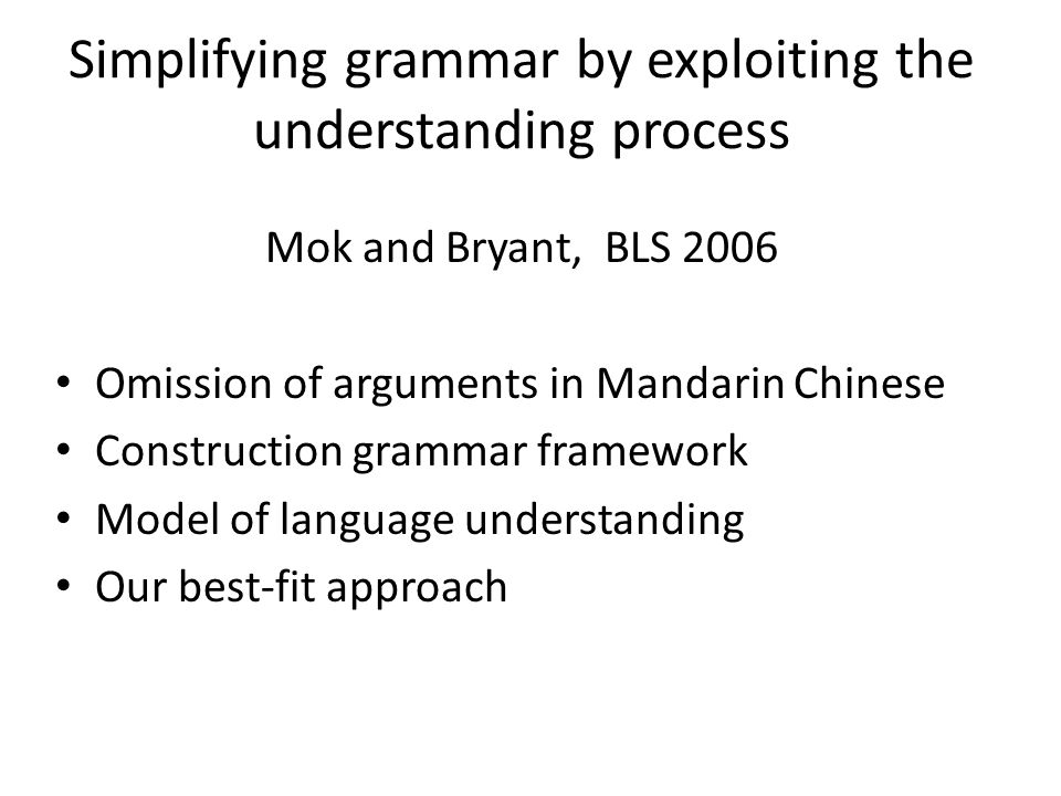 Simplifying grammar by exploiting the understanding process Mok and Bryant, BLS 2006 Omission of arguments in Mandarin Chinese Construction grammar framework Model of language understanding Our best-fit approach