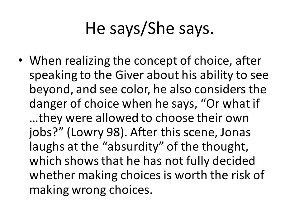 He says/She says. When realizing the concept of choice, after speaking to the Giver about his ability to see beyond, and see color, he also considers