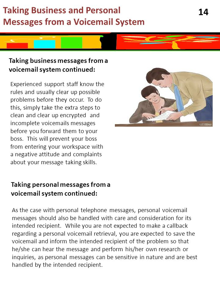 14 Taking business messages from a voicemail system continued: Taking Business and Personal Messages from a Voicemail System Experienced support staff know the rules and usually clear up possible problems before they occur.