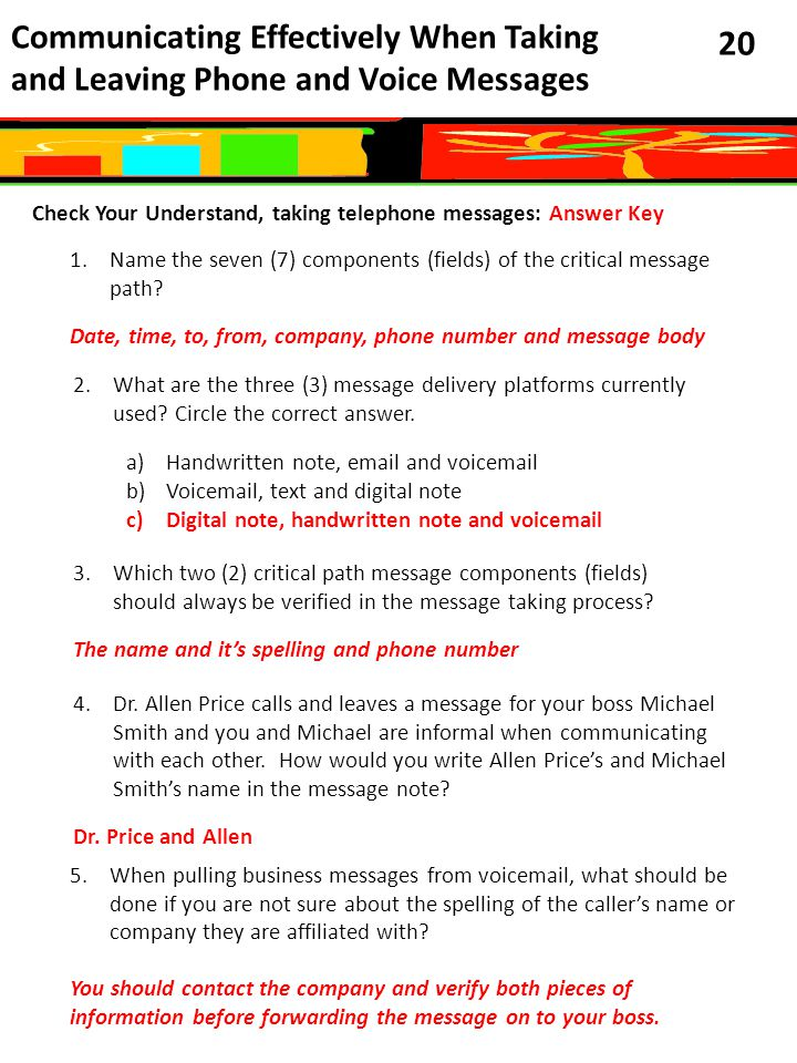 Communicating Effectively When Taking and Leaving Phone and Voice Messages 20 Check Your Understand, taking telephone messages: Answer Key 1.Name the seven (7) components (fields) of the critical message path.