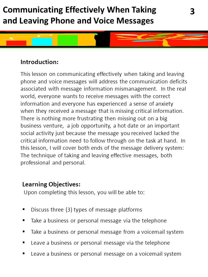 Communicating Effectively When Taking and Leaving Phone and Voice Messages 3 Introduction: This lesson on communicating effectively when taking and leaving phone and voice messages will address the communication deficits associated with message information mismanagement.