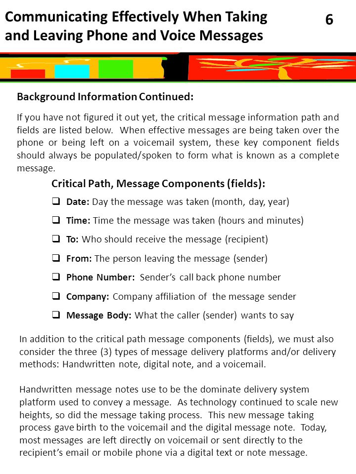 Communicating Effectively When Taking and Leaving Phone and Voice Messages 6 Background Information Continued: If you have not figured it out yet, the critical message information path and fields are listed below.