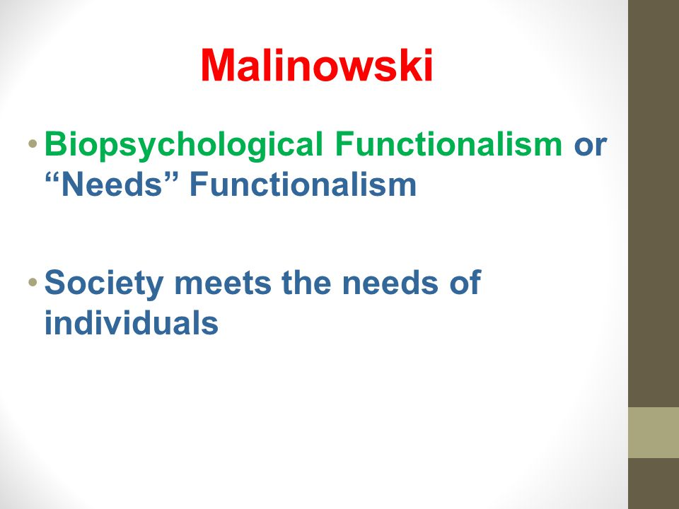 Malinowski Biopsychological Functionalism or Needs Functionalism Society meets the needs of individuals
