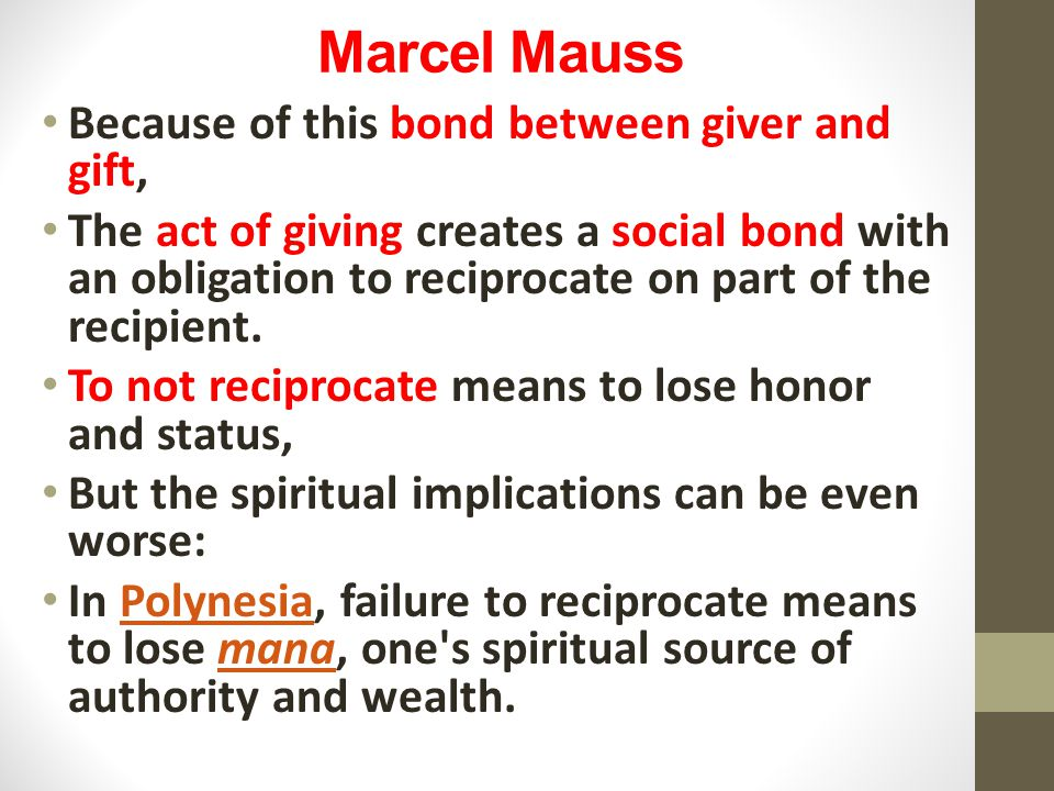 Marcel Mauss Because of this bond between giver and gift, The act of giving creates a social bond with an obligation to reciprocate on part of the recipient.