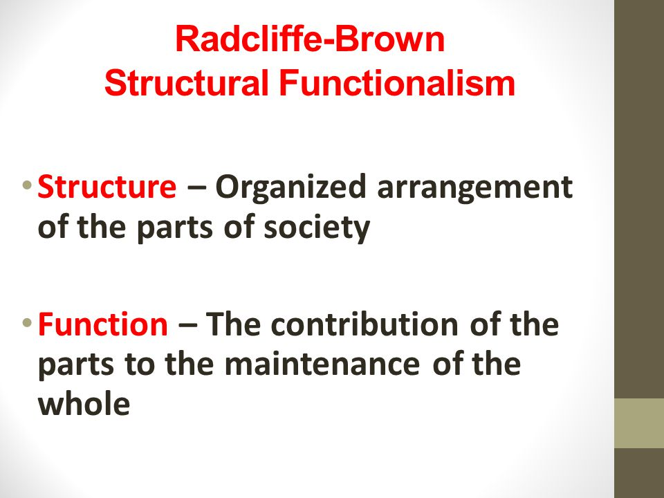 Radcliffe-Brown Structural Functionalism Structure – Organized arrangement of the parts of society Function – The contribution of the parts to the maintenance of the whole