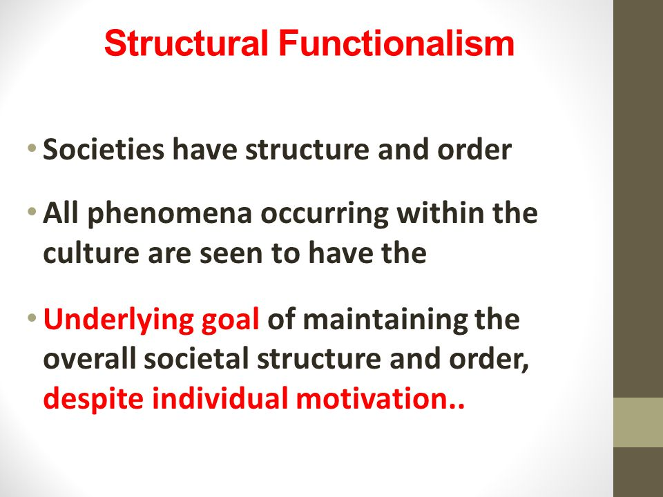 Structural Functionalism Societies have structure and order All phenomena occurring within the culture are seen to have the Underlying goal of maintaining the overall societal structure and order, despite individual motivation..
