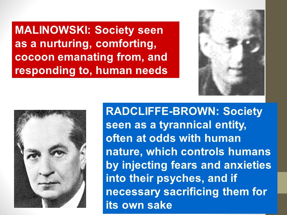 MALINOWSKI: Society seen as a nurturing, comforting, cocoon emanating from, and responding to, human needs RADCLIFFE-BROWN: Society seen as a tyrannical entity, often at odds with human nature, which controls humans by injecting fears and anxieties into their psyches, and if necessary sacrificing them for its own sake
