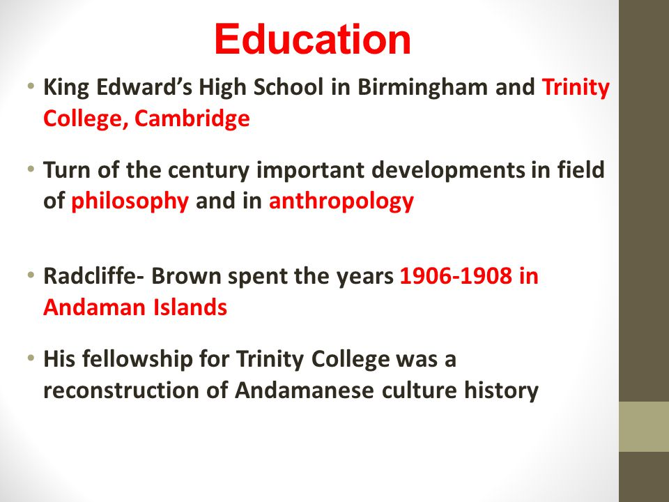 Education King Edward's High School in Birmingham and Trinity College, Cambridge Turn of the century important developments in field of philosophy and in anthropology Radcliffe- Brown spent the years 1906-1908 in Andaman Islands His fellowship for Trinity College was a reconstruction of Andamanese culture history