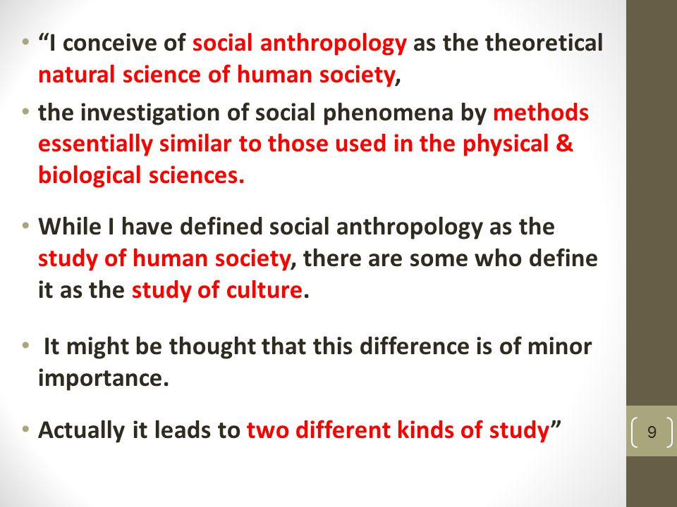 I conceive of social anthropology as the theoretical natural science of human society, the investigation of social phenomena by methods essentially similar to those used in the physical & biological sciences.