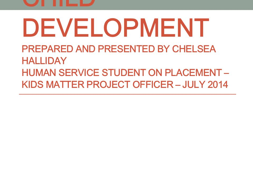 CHILD DEVELOPMENT PREPARED AND PRESENTED BY CHELSEA HALLIDAY HUMAN SERVICE STUDENT ON PLACEMENT – KIDS MATTER PROJECT OFFICER – JULY 2014