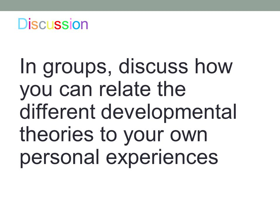 DiscussionDiscussion In groups, discuss how you can relate the different developmental theories to your own personal experiences.