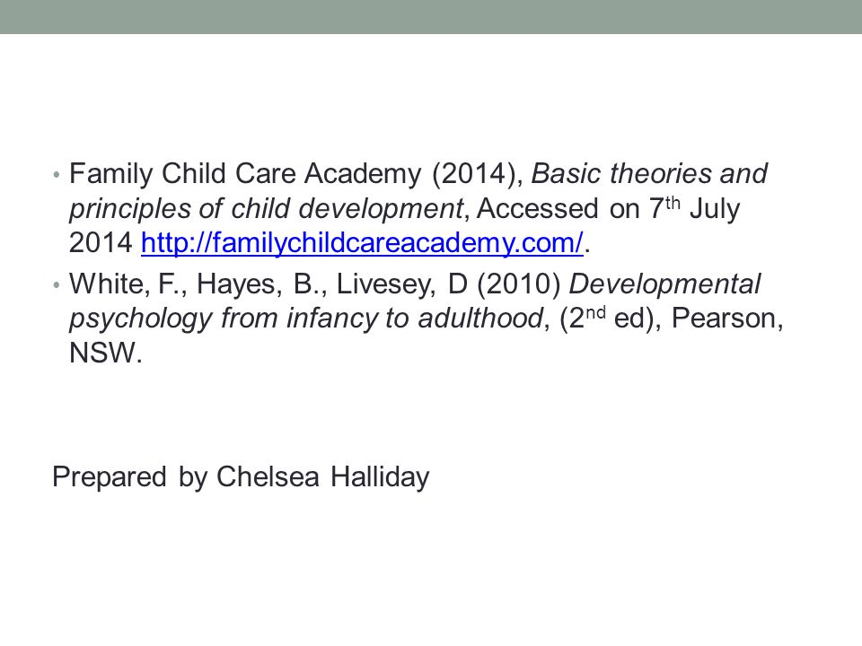 References Family Child Care Academy (2014), Basic theories and principles of child development, Accessed on 7 th July 2014 http://familychildcareacademy.com/.http://familychildcareacademy.com/ White, F., Hayes, B., Livesey, D (2010) Developmental psychology from infancy to adulthood, (2 nd ed), Pearson, NSW.