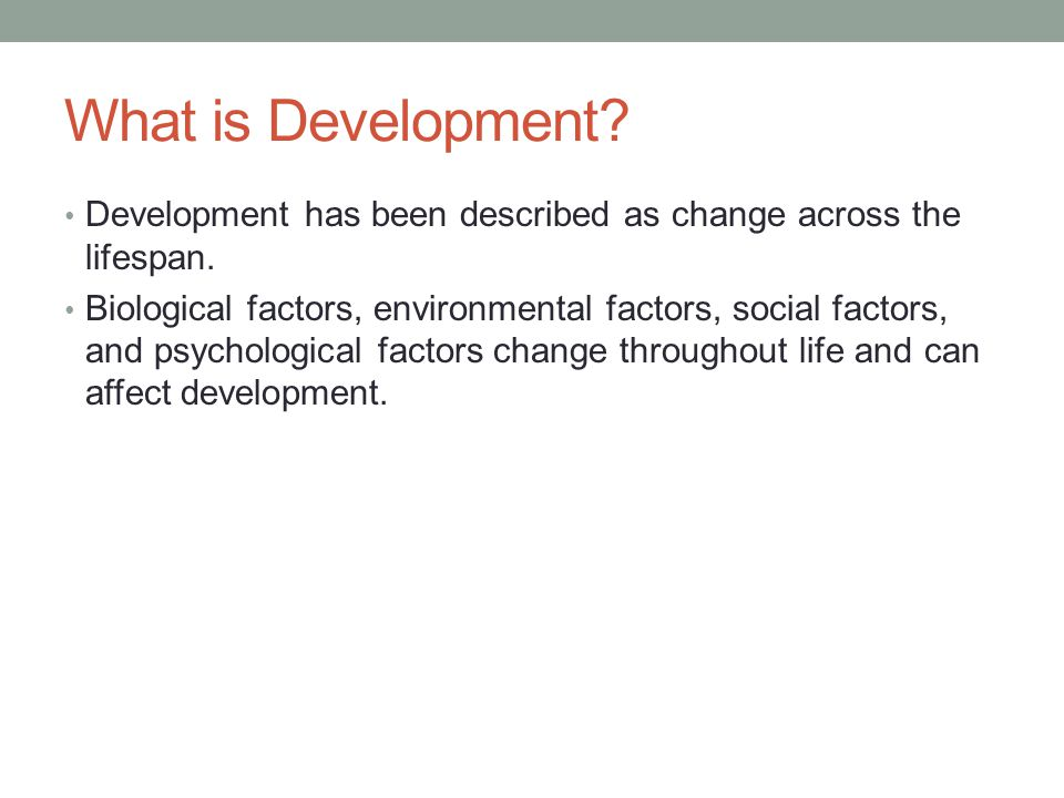 What is Development. Development has been described as change across the lifespan.