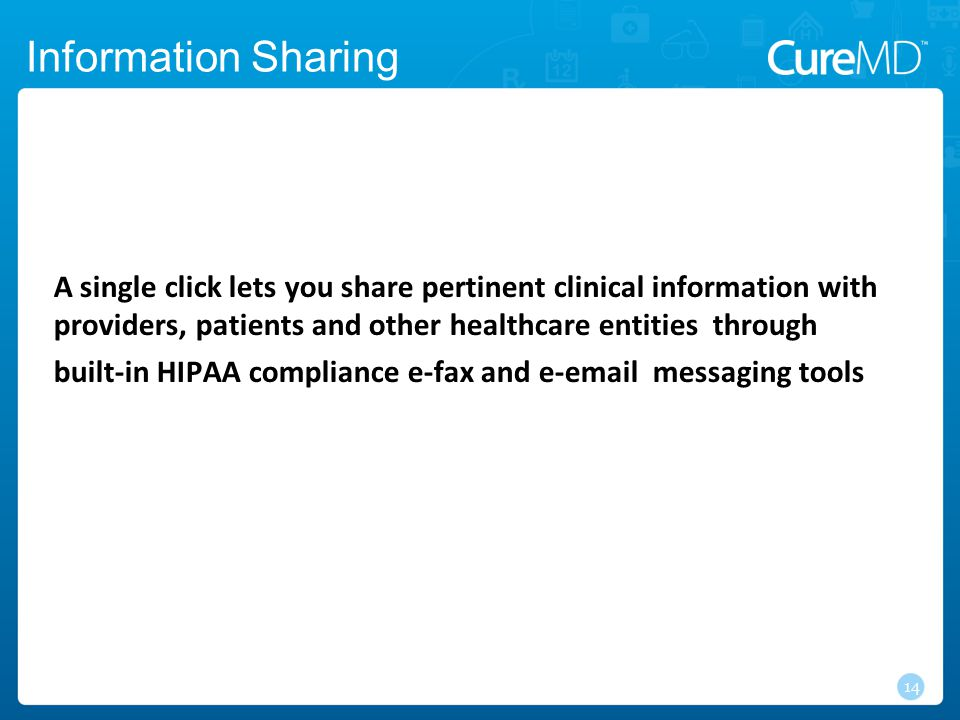 Information Sharing 14 A single click lets you share pertinent clinical information with providers, patients and other healthcare entities through built-in HIPAA compliance e-fax and e-email messaging tools