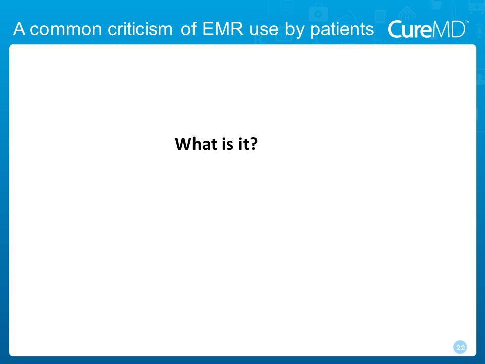 A common criticism of EMR use by patients 22 What is it?