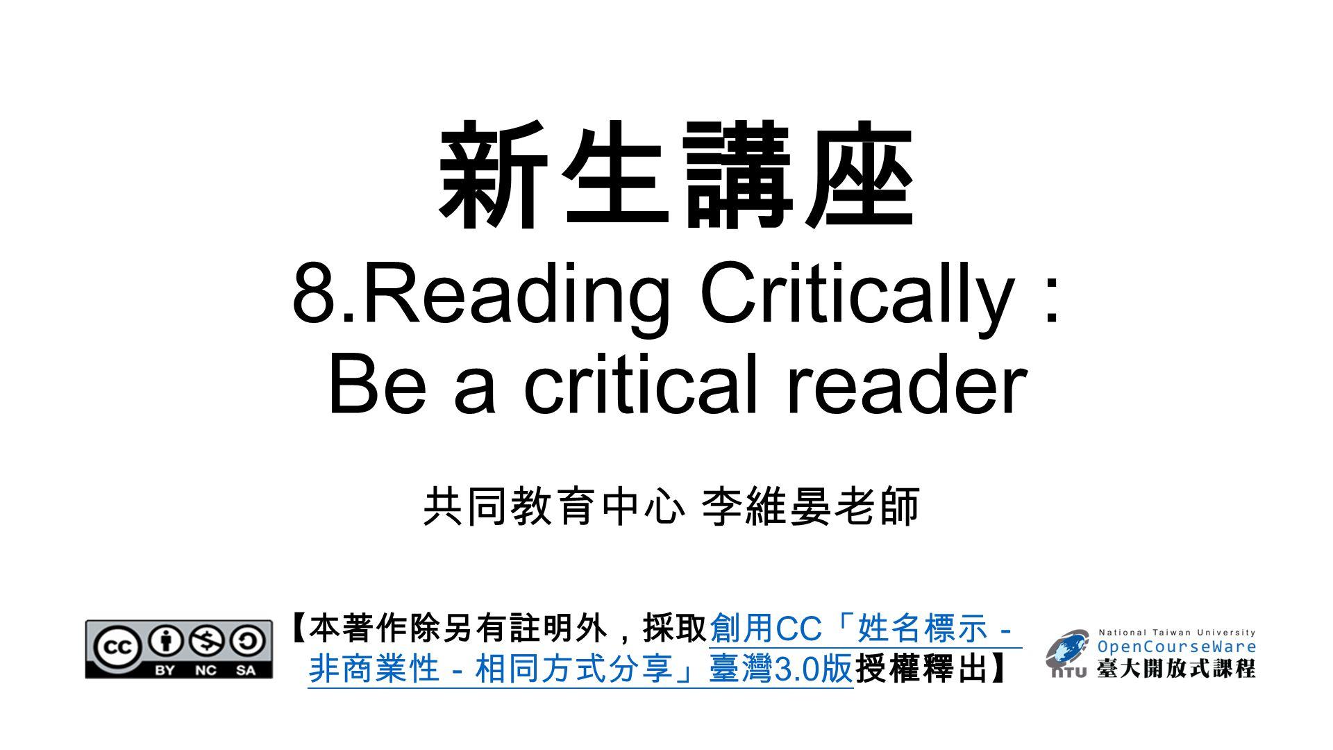 新生講座 8.Reading Critically : Be a critical reader 共同教育中心 李維晏老師 【本著作除另有註明外,採取創用 CC 「姓名標示- 非商業性-相同方式分享」臺灣 3.0 版授權釋出】創用 CC 「姓名標示- 非商業性-相同方式分享」臺灣 3.0 版