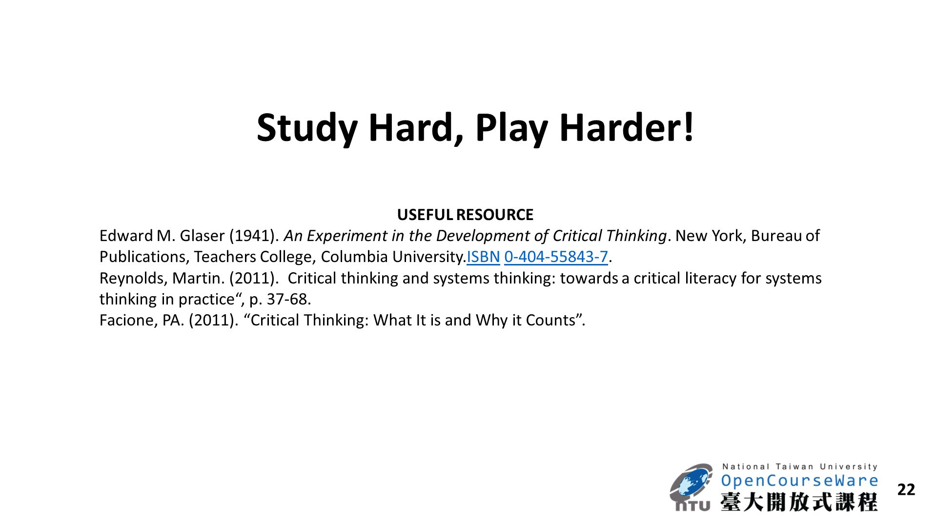 22 Study Hard, Play Harder! USEFUL RESOURCE Edward M. Glaser (1941). An Experiment in the Development of Critical Thinking. New York, Bureau of Public
