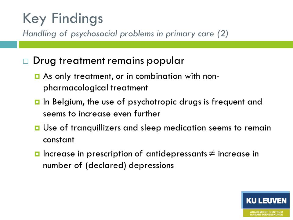 Key Findings Handling of psychosocial problems in primary care (2)  Drug treatment remains popular  As only treatment, or in combination with non- pharmacological treatment  In Belgium, the use of psychotropic drugs is frequent and seems to increase even further  Use of tranquillizers and sleep medication seems to remain constant  Increase in prescription of antidepressants ≠ increase in number of (declared) depressions