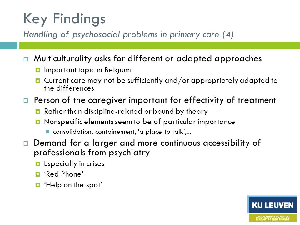 Key Findings Handling of psychosocial problems in primary care (4)  Multiculturality asks for different or adapted approaches  Important topic in Belgium  Current care may not be sufficiently and/or appropriately adapted to the differences  Person of the caregiver important for effectivity of treatment  Rather than discipline-related or bound by theory  Nonspecific elements seem to be of particular importance consolidation, containement, 'a place to talk',...