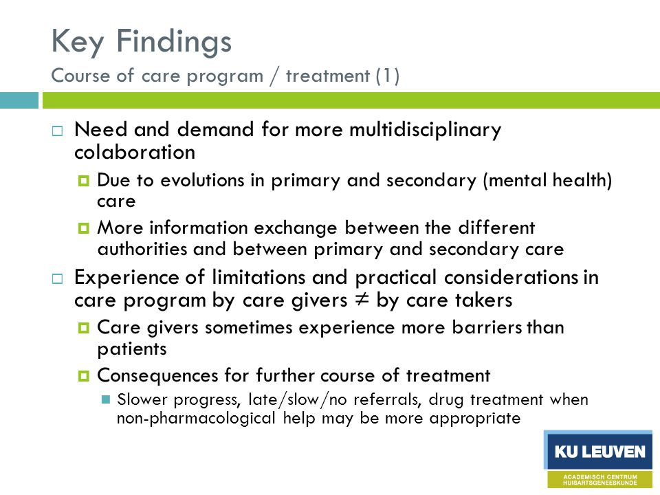 Key Findings Course of care program / treatment (1)  Need and demand for more multidisciplinary colaboration  Due to evolutions in primary and secondary (mental health) care  More information exchange between the different authorities and between primary and secondary care  Experience of limitations and practical considerations in care program by care givers ≠ by care takers  Care givers sometimes experience more barriers than patients  Consequences for further course of treatment Slower progress, late/slow/no referrals, drug treatment when non-pharmacological help may be more appropriate