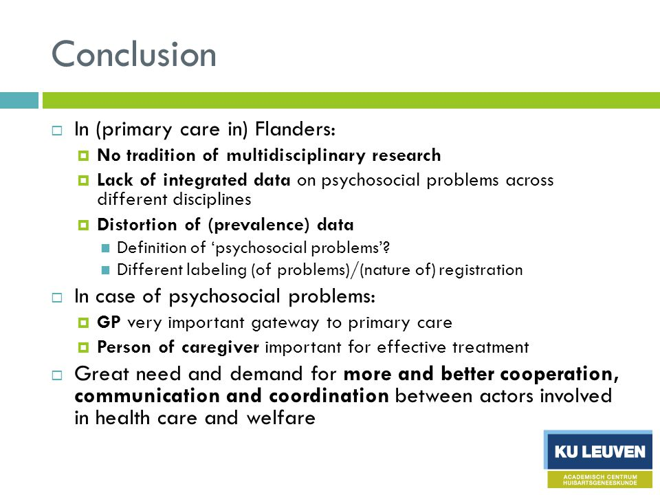 Conclusion  In (primary care in) Flanders:  No tradition of multidisciplinary research  Lack of integrated data on psychosocial problems across different disciplines  Distortion of (prevalence) data Definition of 'psychosocial problems'.
