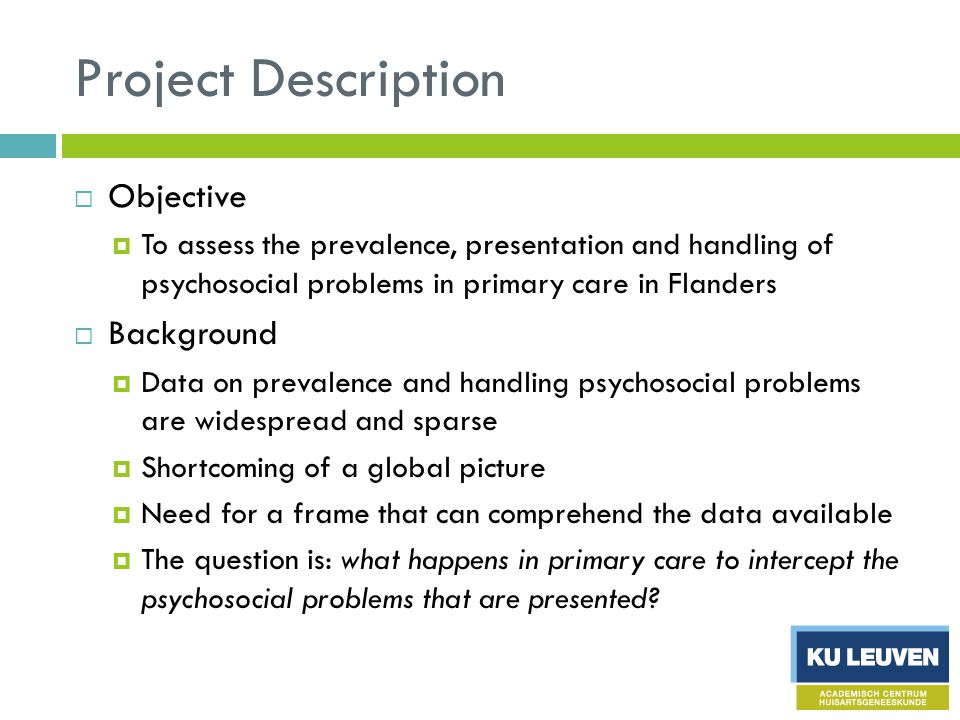 Project Description  Objective  To assess the prevalence, presentation and handling of psychosocial problems in primary care in Flanders  Background  Data on prevalence and handling psychosocial problems are widespread and sparse  Shortcoming of a global picture  Need for a frame that can comprehend the data available  The question is: what happens in primary care to intercept the psychosocial problems that are presented