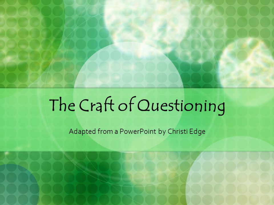 The Craft of Questioning Adapted from a PowerPoint by Christi Edge