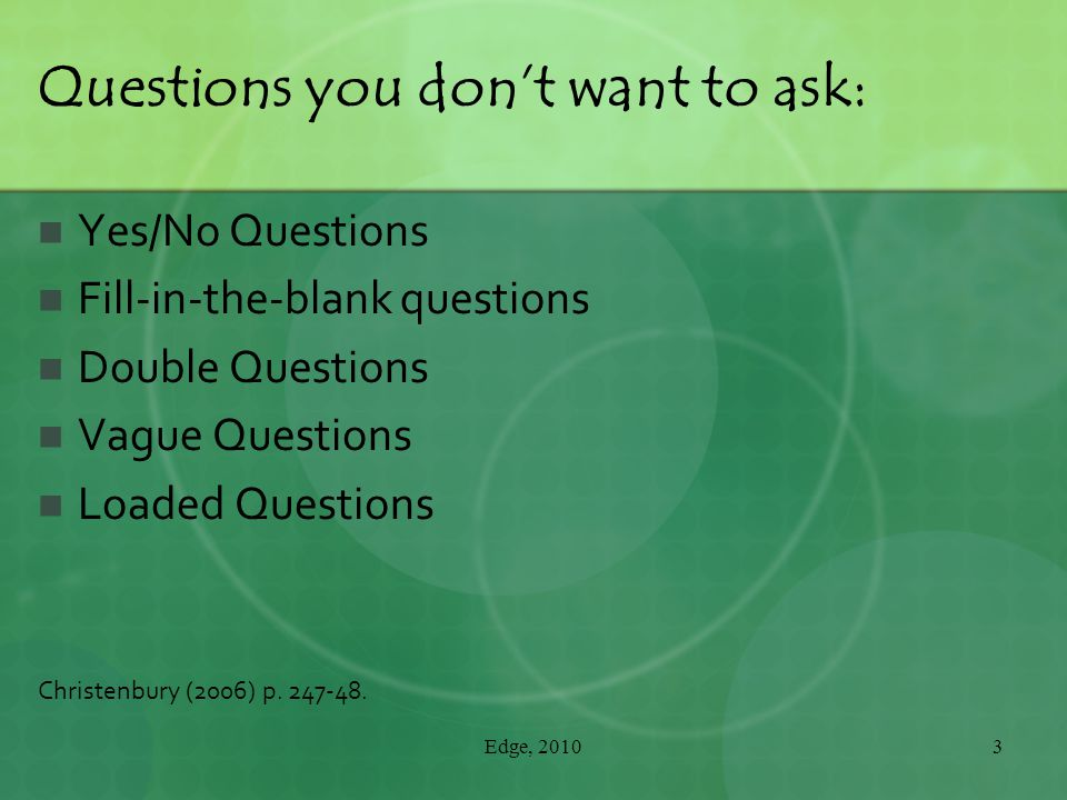 Questions you don't want to ask: Yes/No Questions Fill-in-the-blank questions Double Questions Vague Questions Loaded Questions Christenbury (2006) p.
