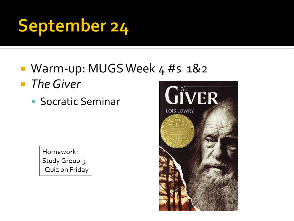  Warm-up: MUGS Week 4 #s 1&2  The Giver  Socratic Seminar Homework: Study Group 3 -Quiz on Friday