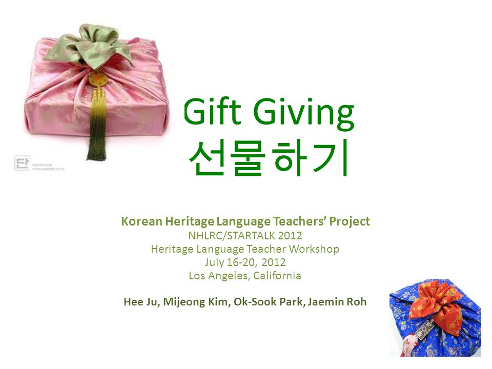 Gift Giving 선물하기 Korean Heritage Language Teachers' Project NHLRC/STARTALK 2012 Heritage Language Teacher Workshop July 16-20, 2012 Los Angeles, California Hee Ju, Mijeong Kim, Ok-Sook Park, Jaemin Roh 1