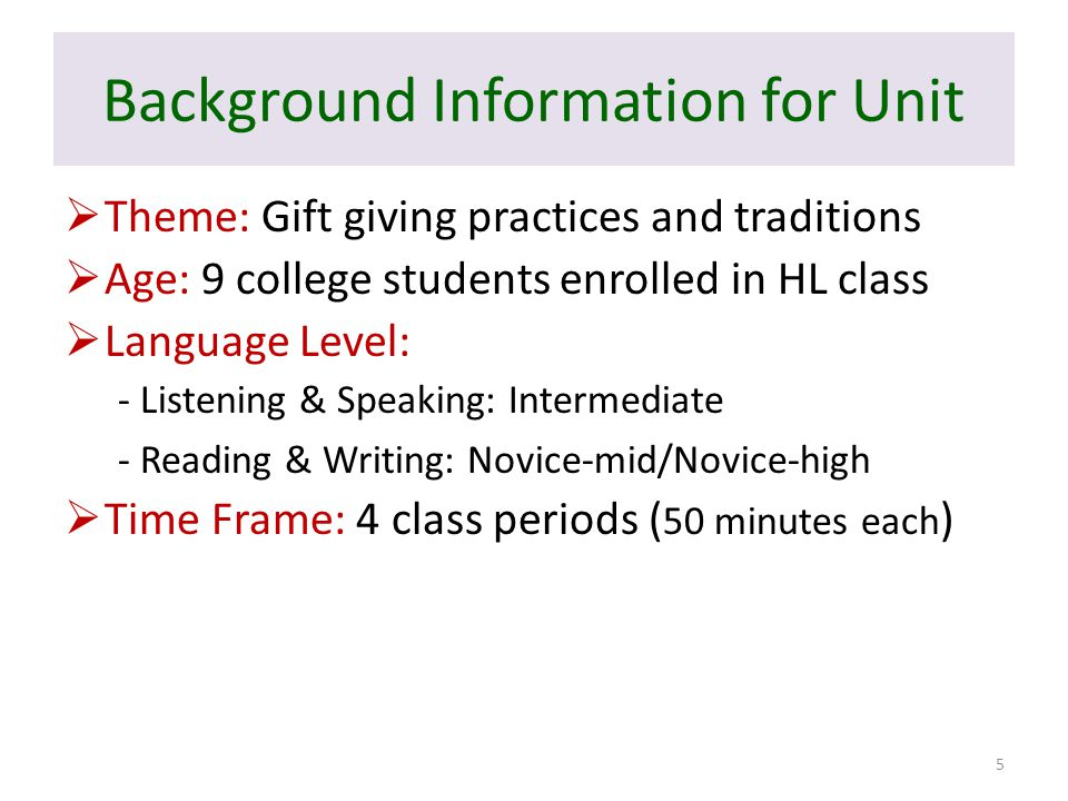 Background Information for Unit  Theme: Gift giving practices and traditions  Age: 9 college students enrolled in HL class  Language Level: - Listening & Speaking: Intermediate - Reading & Writing: Novice-mid/Novice-high  Time Frame: 4 class periods ( 50 minutes each ) 5