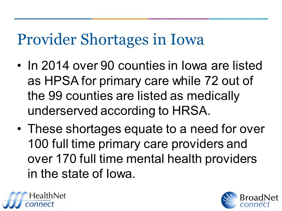 Provider Shortages in Iowa In 2014 over 90 counties in Iowa are listed as HPSA for primary care while 72 out of the 99 counties are listed as medically underserved according to HRSA.