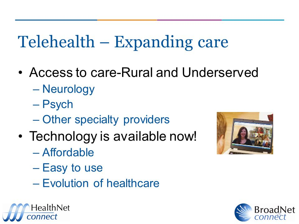 Telehealth – Expanding care Access to care-Rural and Underserved –Neurology –Psych –Other specialty providers Technology is available now.