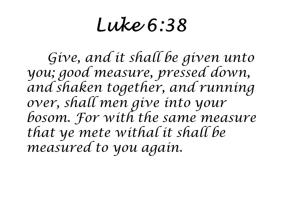 Luke 6:38 Give, and it shall be given unto you; good measure, pressed down, and shaken together, and running over, shall men give into your bosom.
