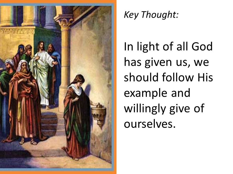 Key Thought: In light of all God has given us, we should follow His example and willingly give of ourselves.