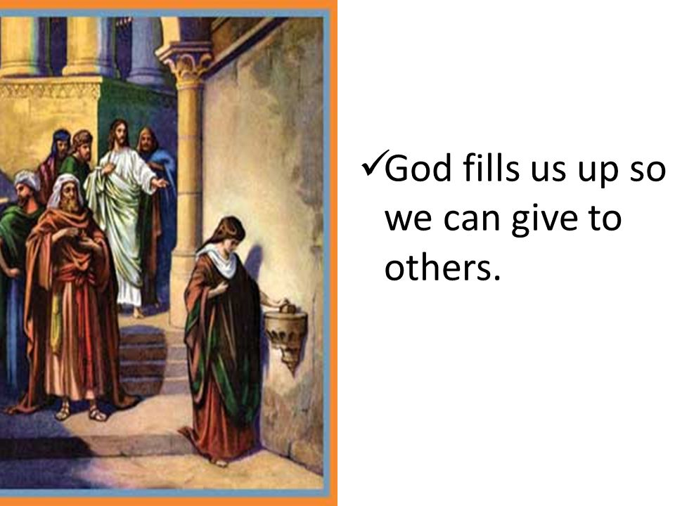 God fills us up so we can give to others.