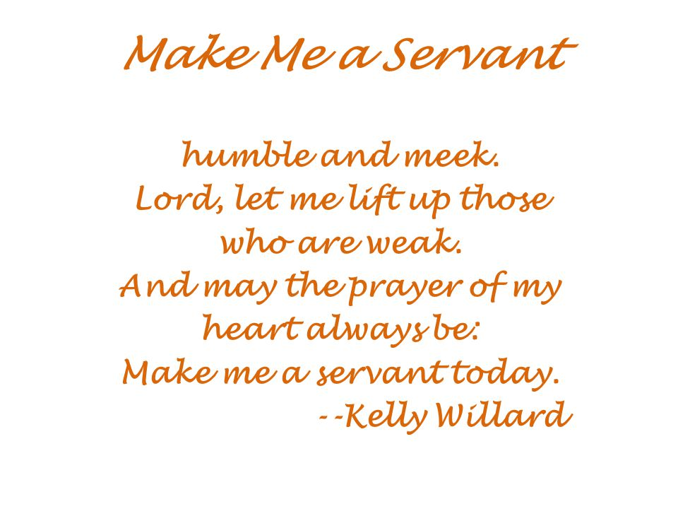 Make Me a Servant humble and meek. Lord, let me lift up those who are weak.