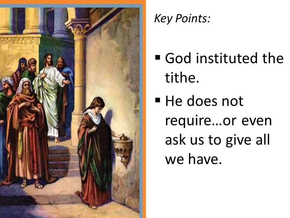 Key Points:  God instituted the tithe.  He does not require…or even ask us to give all we have.
