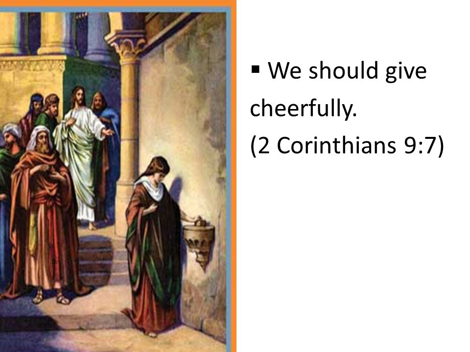 We should give cheerfully. (2 Corinthians 9:7)