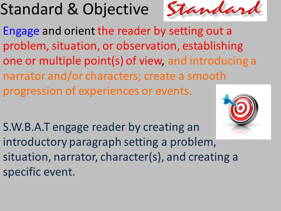 Standard & Objective Engage and orient the reader by setting out a problem, situation, or observation, establishing one or multiple point(s) of view, and introducing a narrator and/or characters; create a smooth progression of experiences or events.